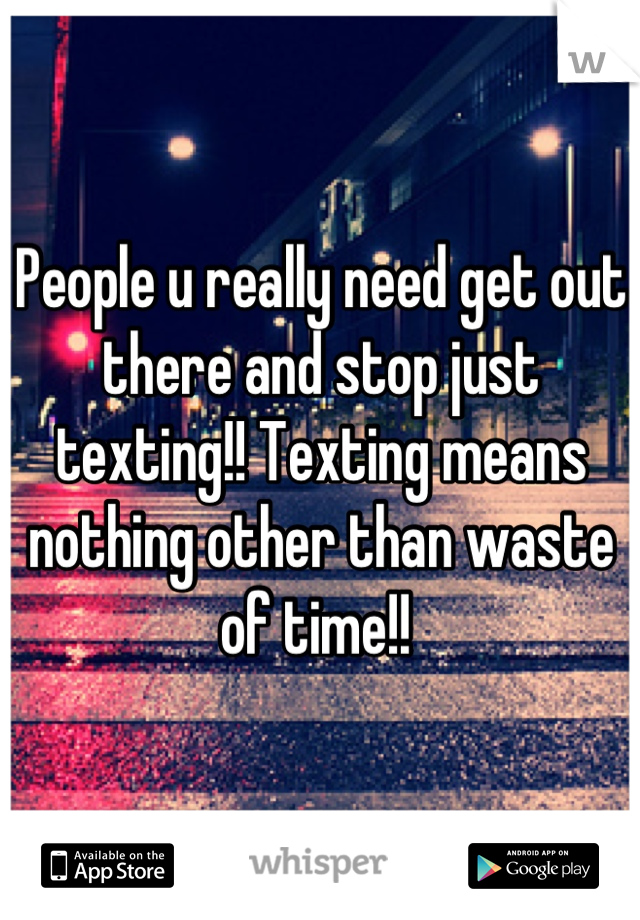 People u really need get out there and stop just texting!! Texting means nothing other than waste of time!!