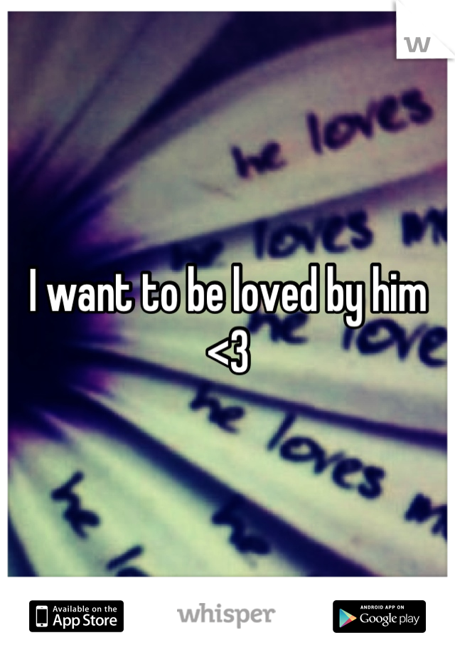 I want to be loved by him <3