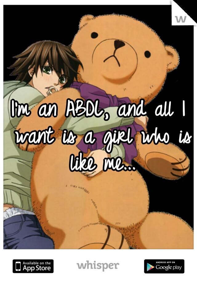 I'm an ABDL, and all I want is a girl who is like me...