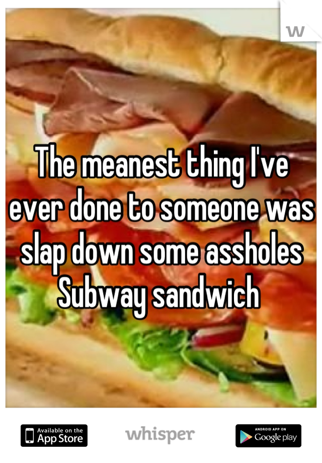 The meanest thing I've ever done to someone was slap down some assholes Subway sandwich