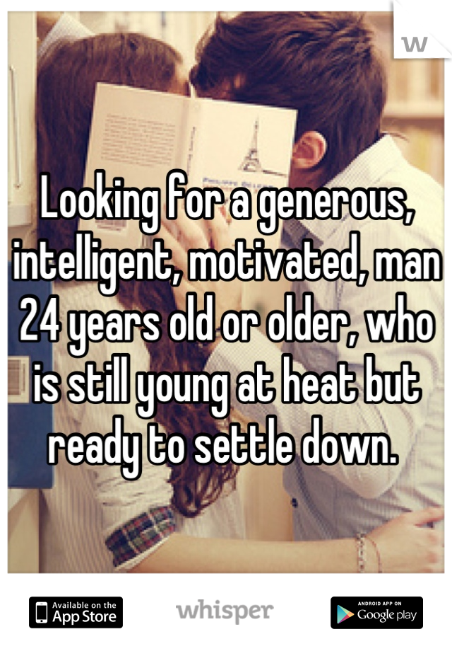 Looking for a generous, intelligent, motivated, man 24 years old or older, who is still young at heat but ready to settle down.