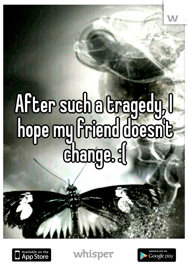 After such a tragedy, I hope my friend doesn't change. :(