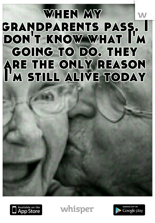 when my grandparents pass. I don't know what I'm going to do. they are the only reason I'm still alive today