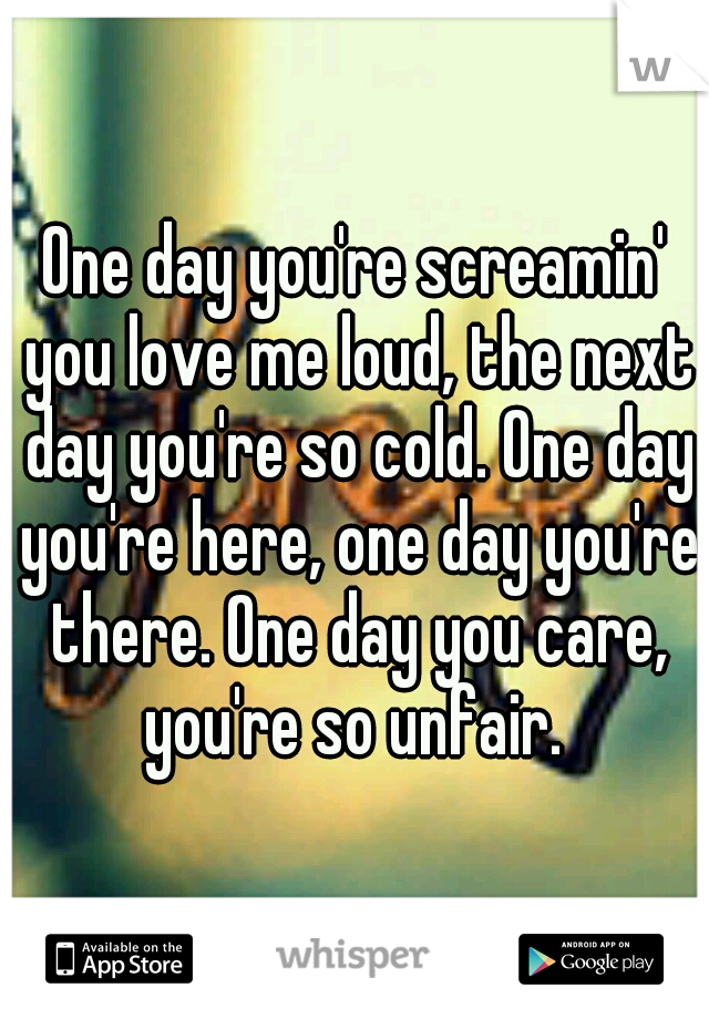 One day you're screamin' you love me loud, the next day you're so cold. One day you're here, one day you're there. One day you care, you're so unfair.