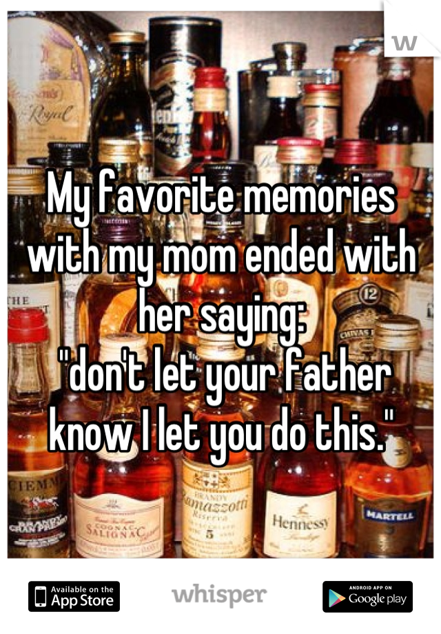 """My favorite memories with my mom ended with her saying:  """"don't let your father know I let you do this."""""""
