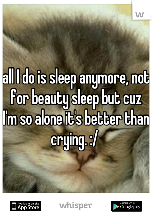 all I do is sleep anymore, not for beauty sleep but cuz I'm so alone it's better than crying. :/