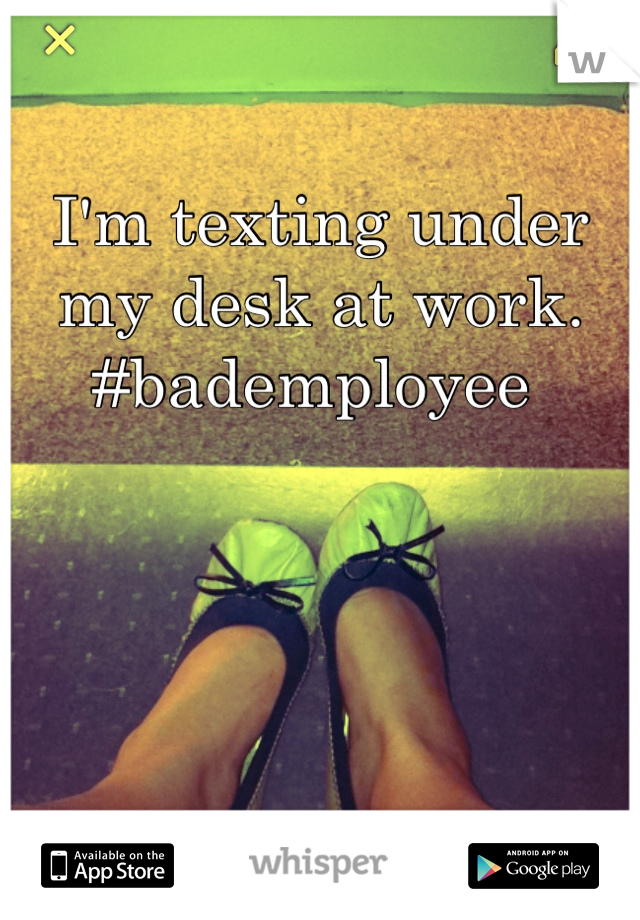 I'm texting under my desk at work. #bademployee