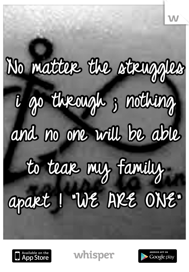 "No matter the struggles i go through ; nothing and no one will be able to tear my family apart ! ""WE ARE ONE"""