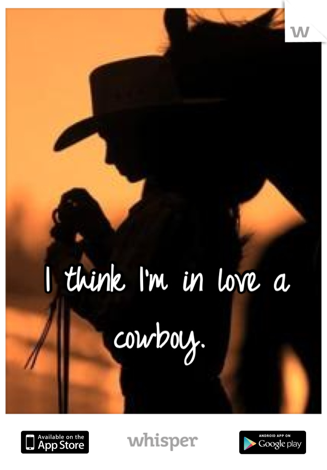 I think I'm in love a cowboy.