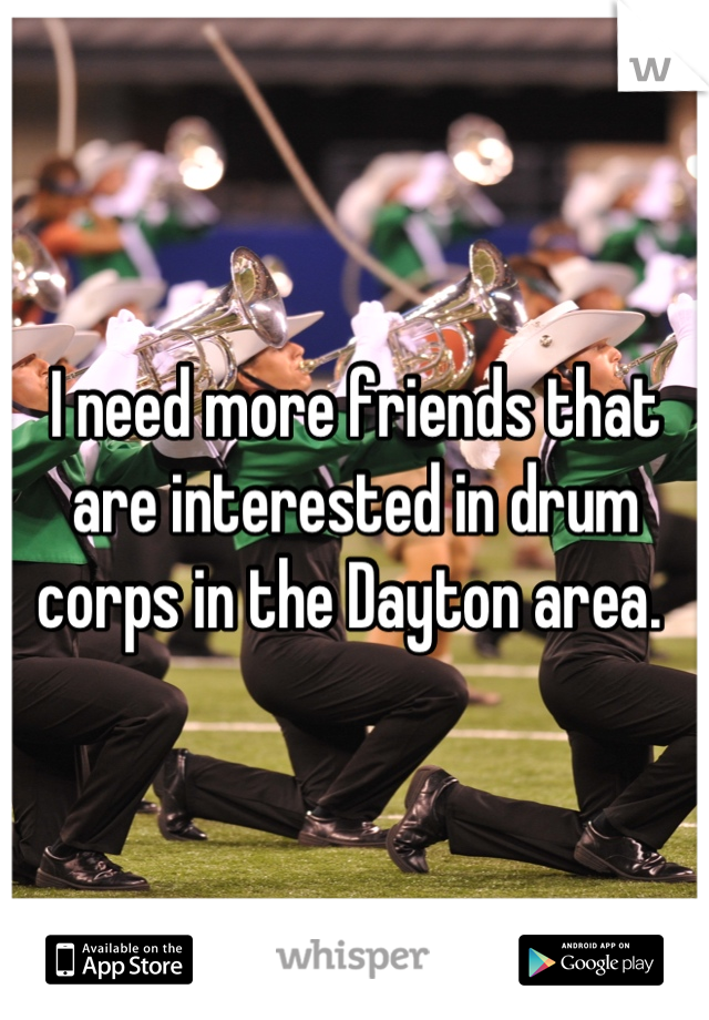 I need more friends that are interested in drum corps in the Dayton area.