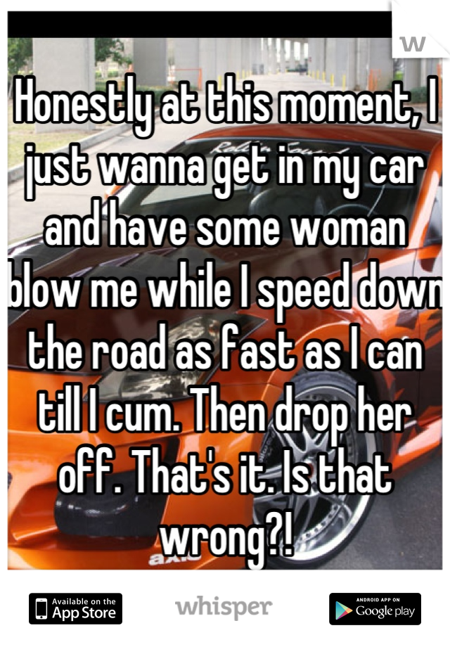 Honestly at this moment, I just wanna get in my car and have some woman blow me while I speed down the road as fast as I can till I cum. Then drop her off. That's it. Is that wrong?!