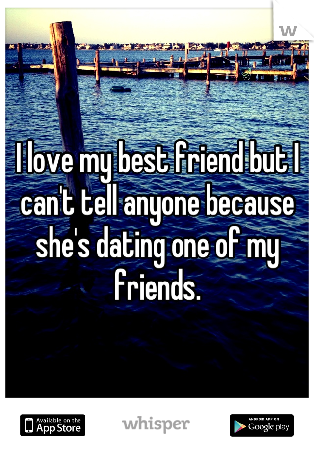 I love my best friend but I can't tell anyone because she's dating one of my friends.