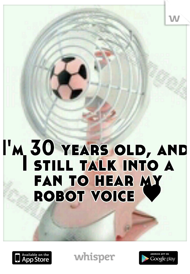 I'm 30 years old, and I still talk into a fan to hear my robot voice ♥