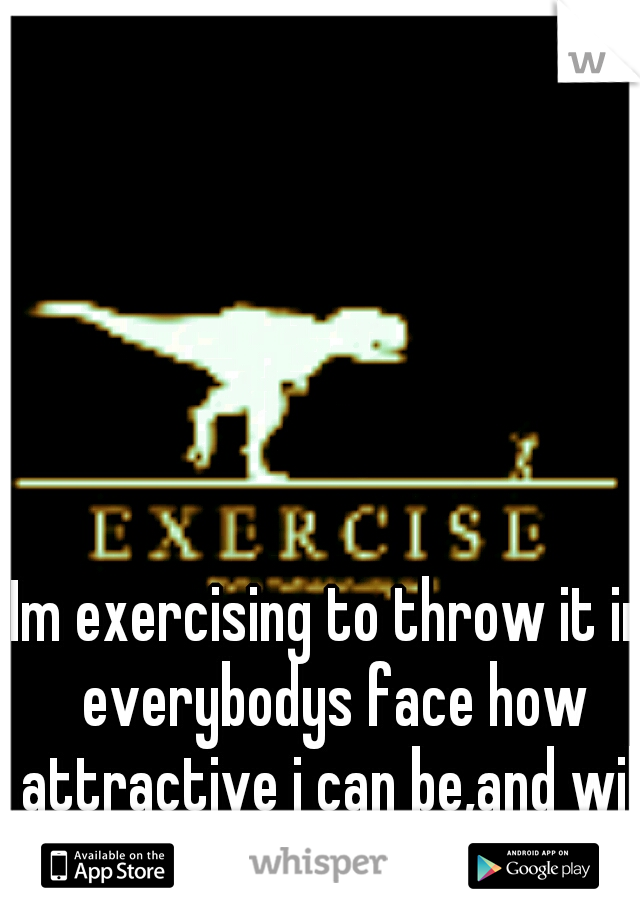 Im exercising to throw it in everybodys face how attractive i can be,and will be