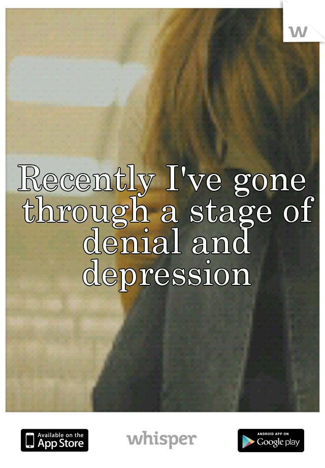 Recently I've gone through a stage of denial and depression