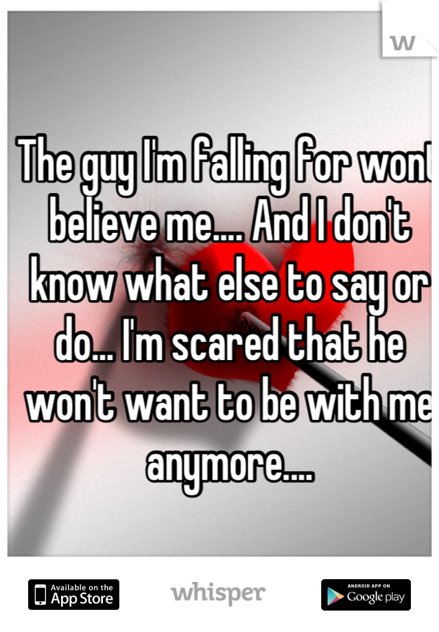 The guy I'm falling for wont believe me.... And I don't know what else to say or do... I'm scared that he won't want to be with me anymore....