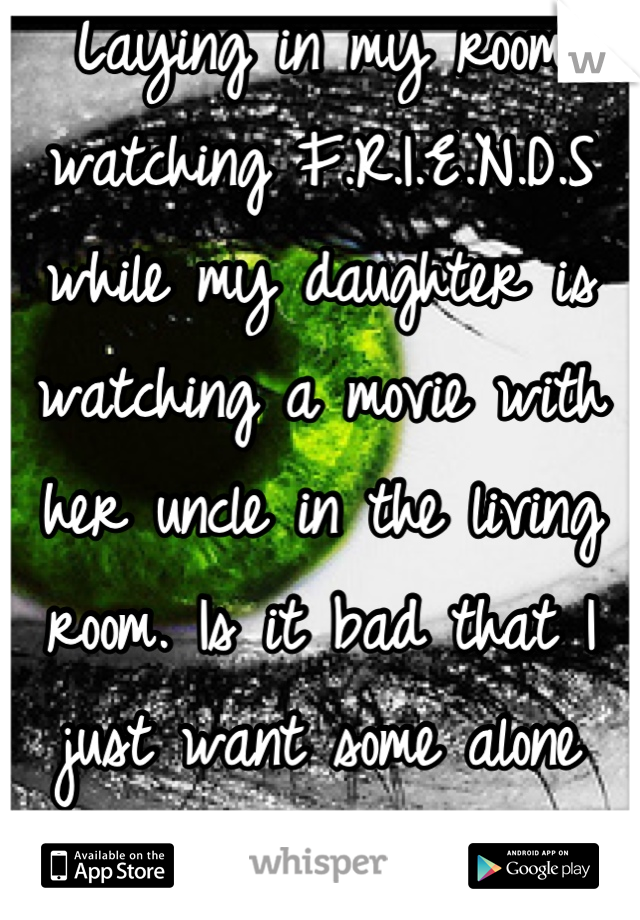 Laying in my room watching F.R.I.E.N.D.S while my daughter is watching a movie with her uncle in the living room. Is it bad that I just want some alone time?