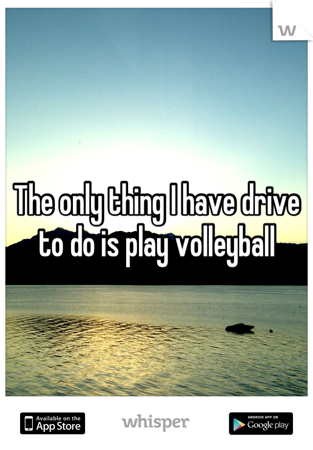 The only thing I have drive to do is play volleyball