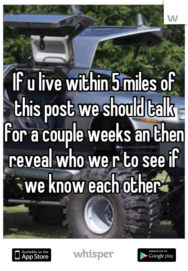 If u live within 5 miles of this post we should talk for a couple weeks an then reveal who we r to see if we know each other