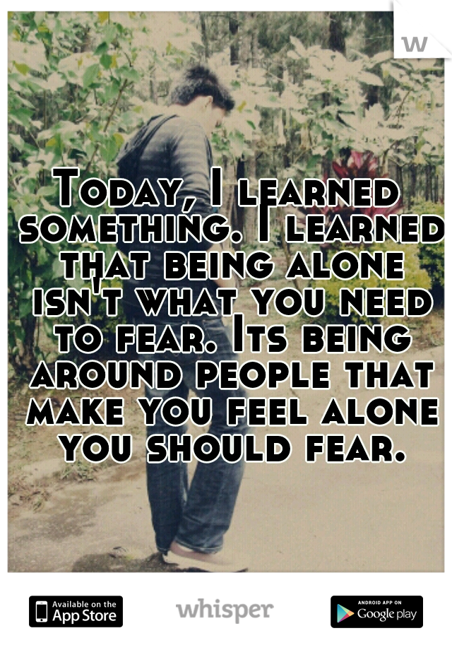 Today, I learned something. I learned that being alone isn't what you need to fear. Its being around people that make you feel alone you should fear.