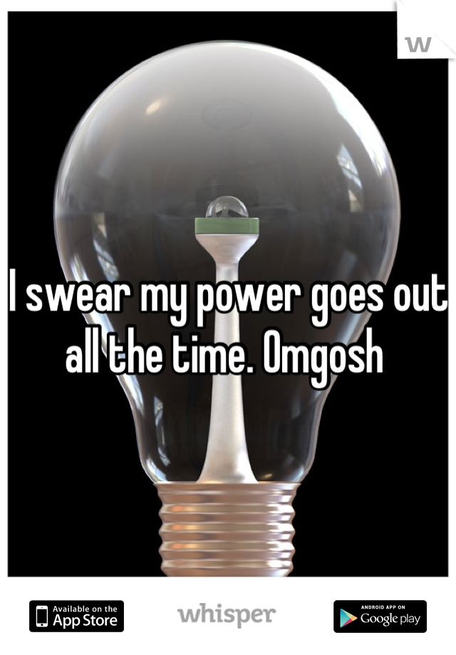 I swear my power goes out all the time. Omgosh