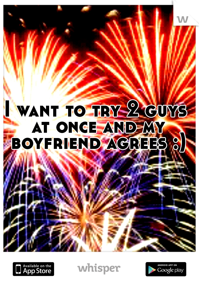I want to try 2 guys at once and my boyfriend agrees :)