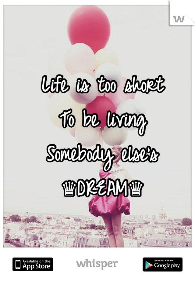 Life is too short To be living  Somebody else's ♛DREAM♛