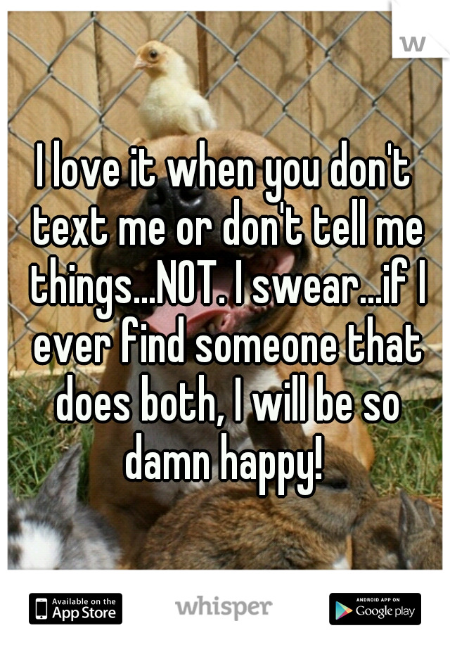 I love it when you don't text me or don't tell me things...NOT. I swear...if I ever find someone that does both, I will be so damn happy!