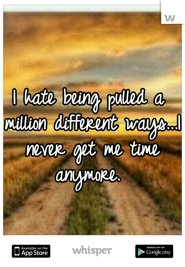 I hate being pulled a million different ways...I never get me time anymore.