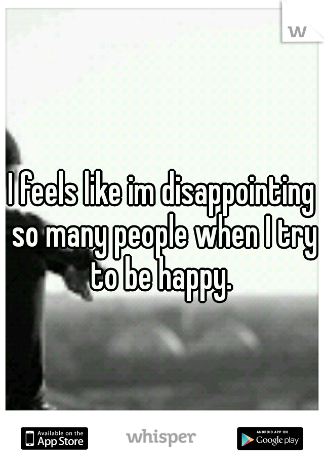 I feels like im disappointing so many people when I try to be happy.
