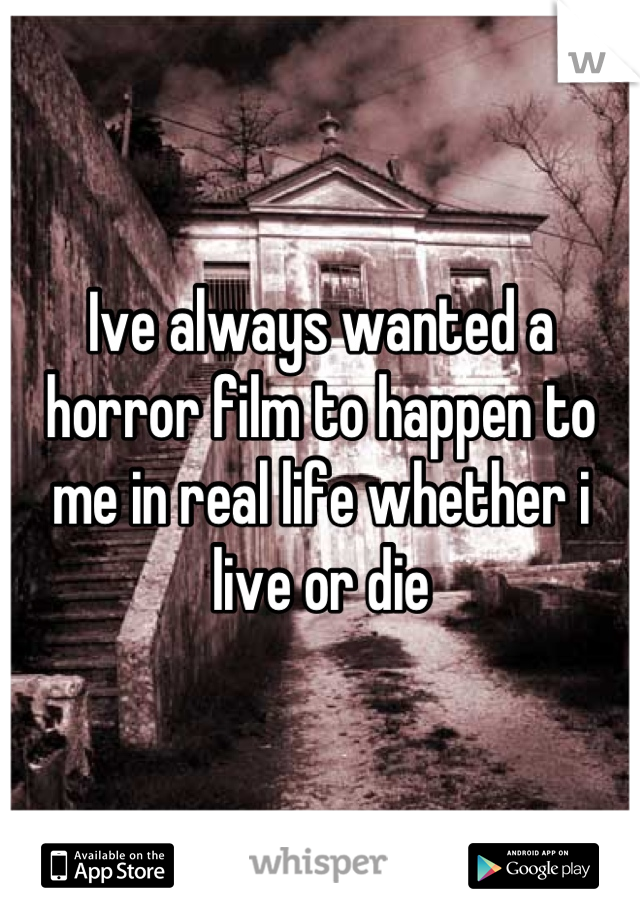 Ive always wanted a horror film to happen to me in real life whether i live or die