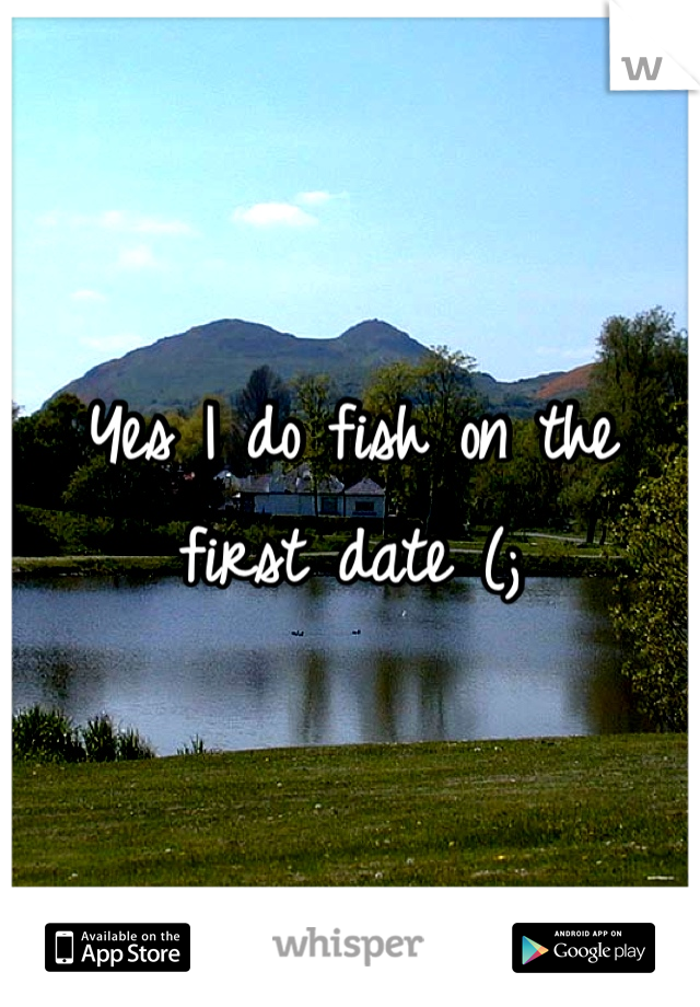 Yes I do fish on the first date (;
