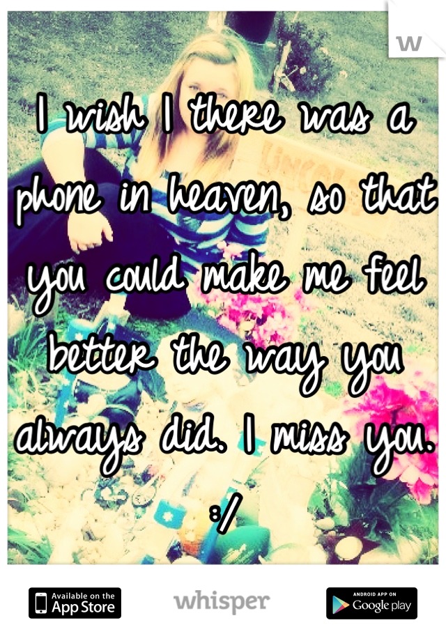 I wish I there was a phone in heaven, so that you could make me feel better the way you always did. I miss you. :/