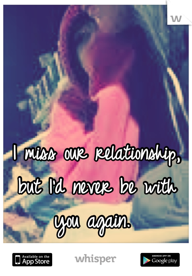 I miss our relationship, but I'd never be with you again.