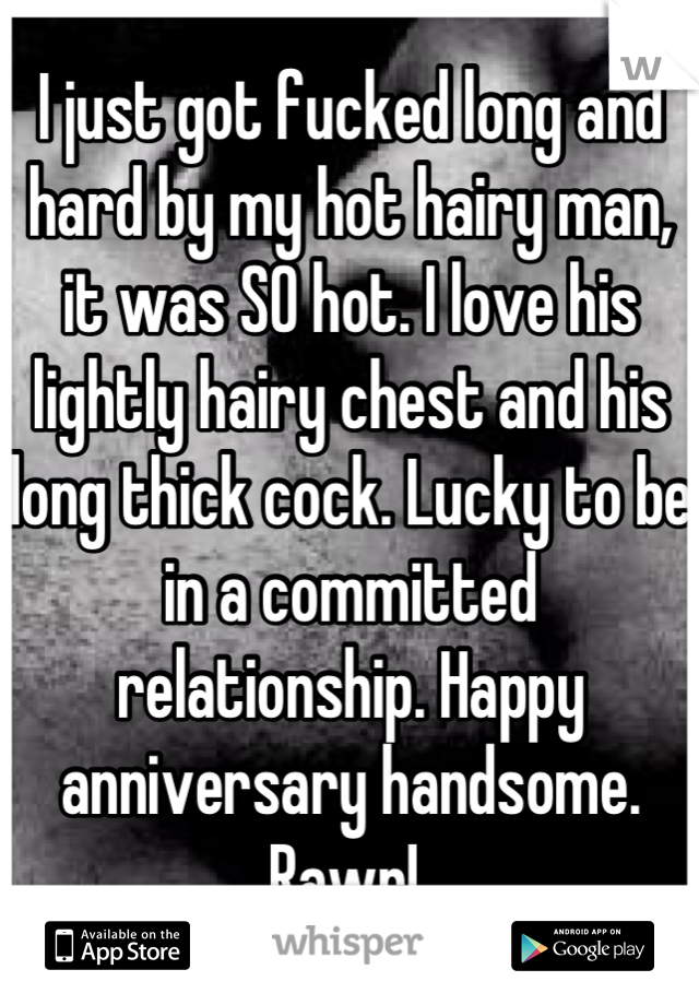 I just got fucked long and hard by my hot hairy man, it was SO hot. I love his lightly hairy chest and his long thick cock. Lucky to be in a committed relationship. Happy anniversary handsome. Rawr!