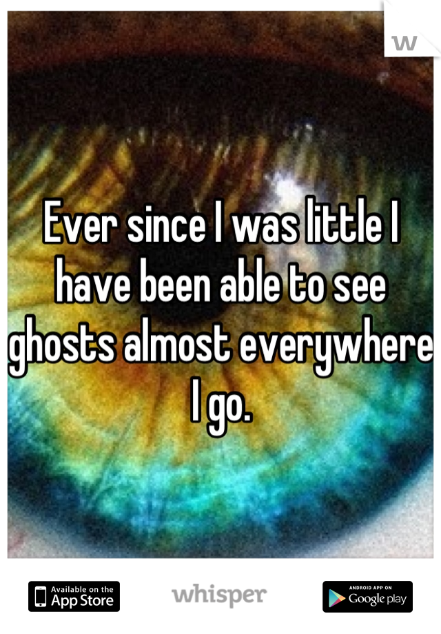 Ever since I was little I have been able to see ghosts almost everywhere I go.