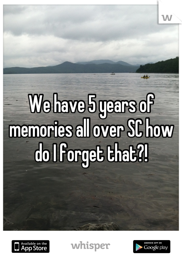 We have 5 years of memories all over SC how do I forget that?!