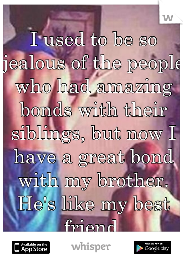 I used to be so jealous of the people who had amazing bonds with their siblings, but now I have a great bond with my brother. He's like my best friend