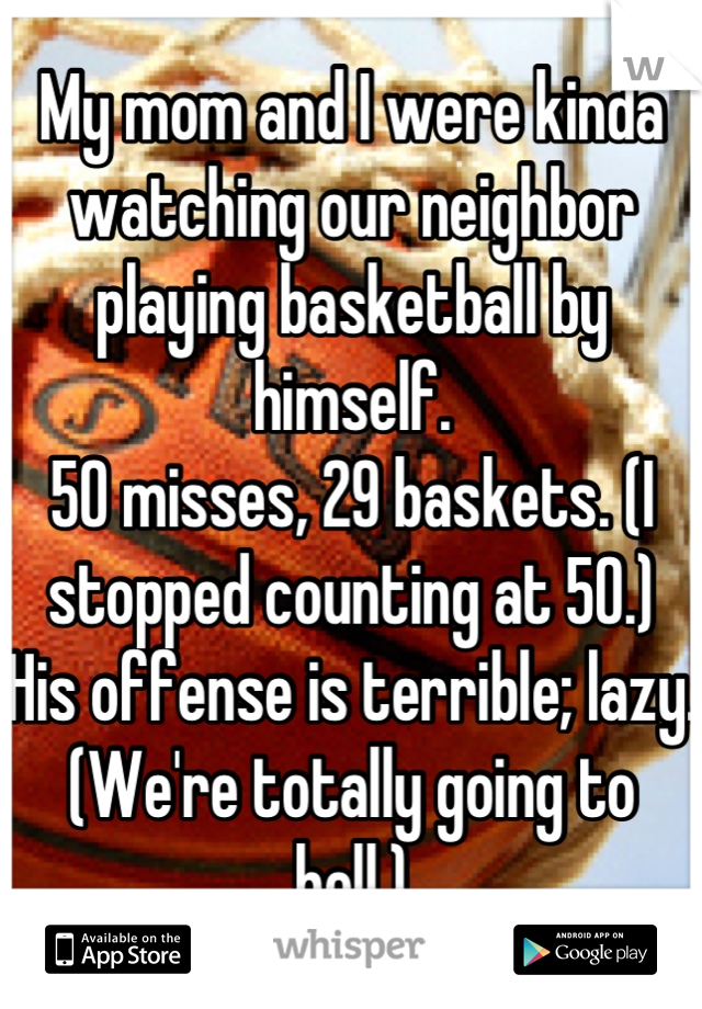 My mom and I were kinda watching our neighbor playing basketball by himself.  50 misses, 29 baskets. (I stopped counting at 50.) His offense is terrible; lazy. (We're totally going to hell.)