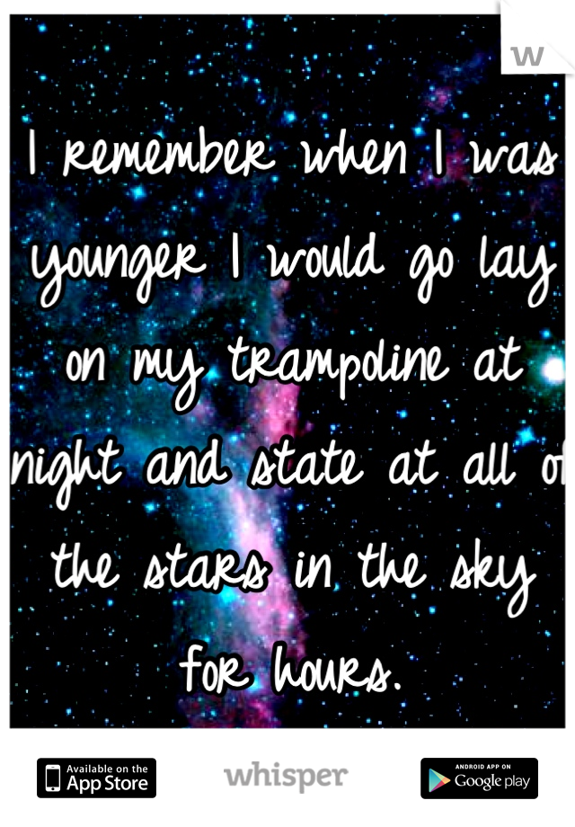 I remember when I was younger I would go lay on my trampoline at night and state at all of the stars in the sky for hours.