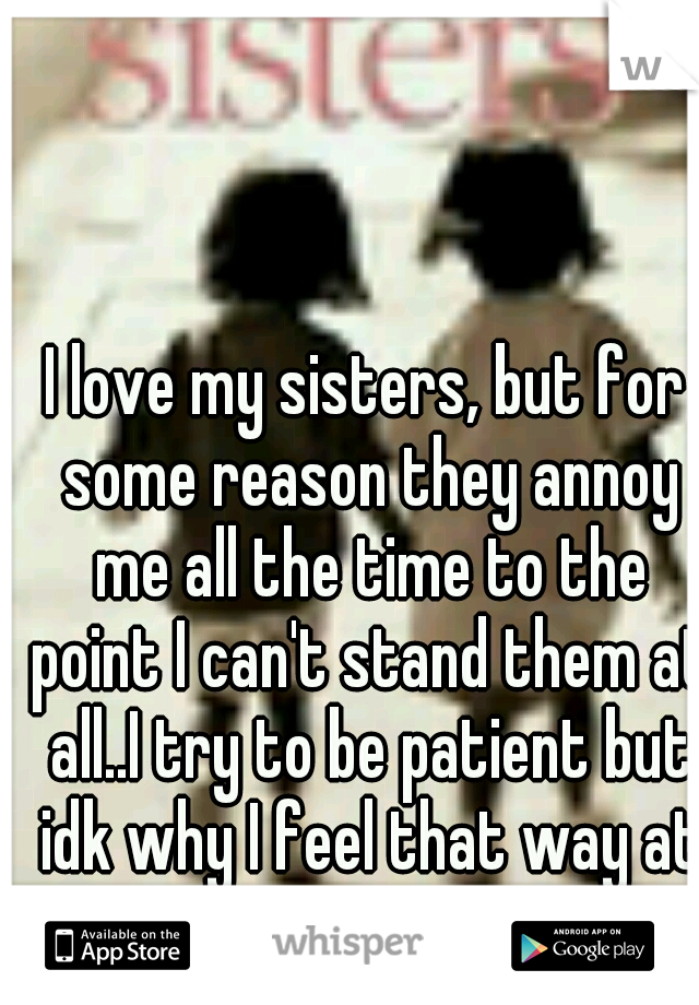 I love my sisters, but for some reason they annoy me all the time to the point I can't stand them at all..I try to be patient but idk why I feel that way at times