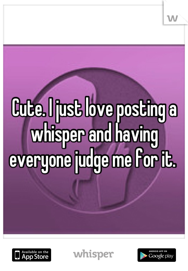 Cute. I just love posting a whisper and having everyone judge me for it.