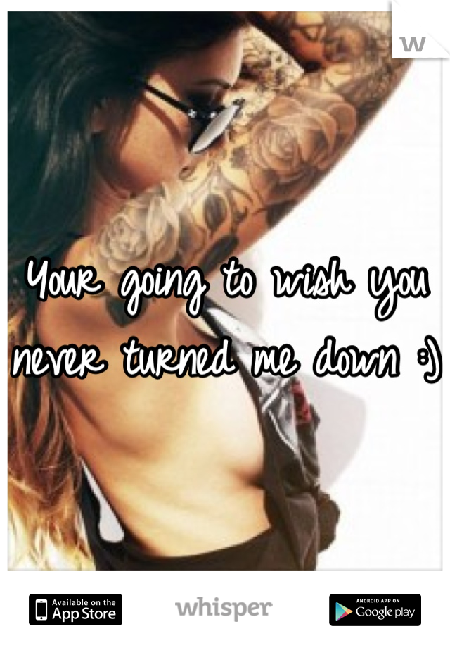 Your going to wish you never turned me down :)
