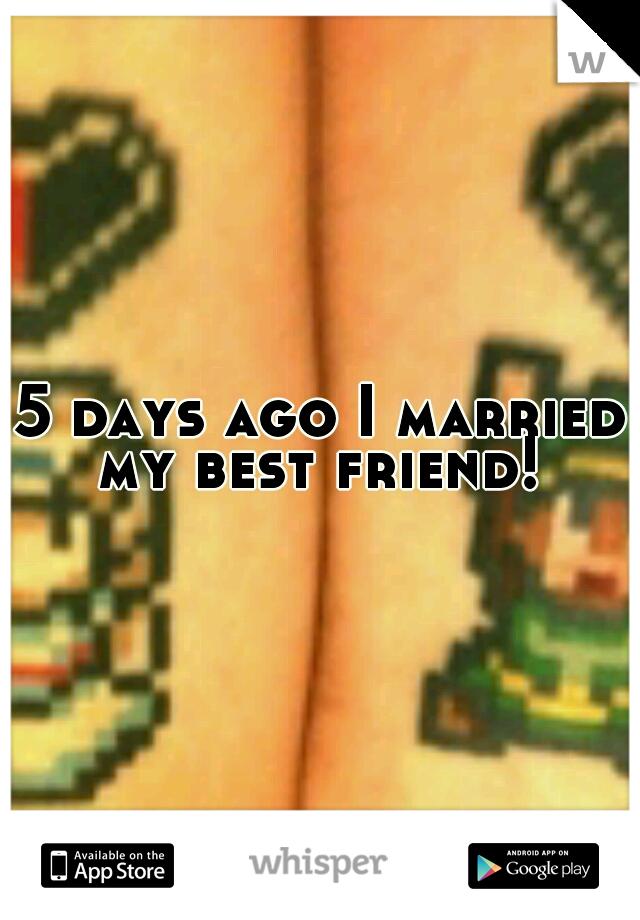 5 days ago I married my best friend!