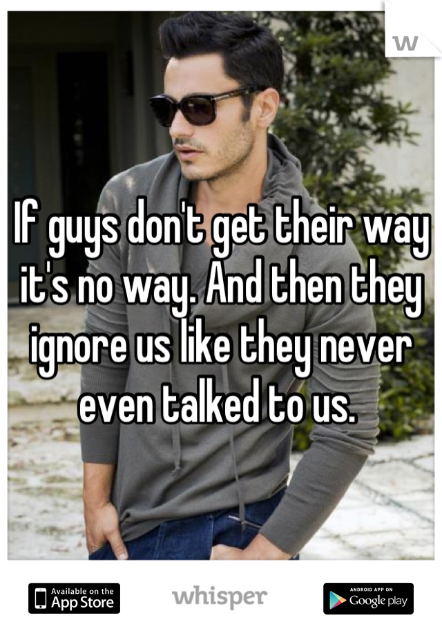 If guys don't get their way it's no way. And then they ignore us like they never even talked to us.