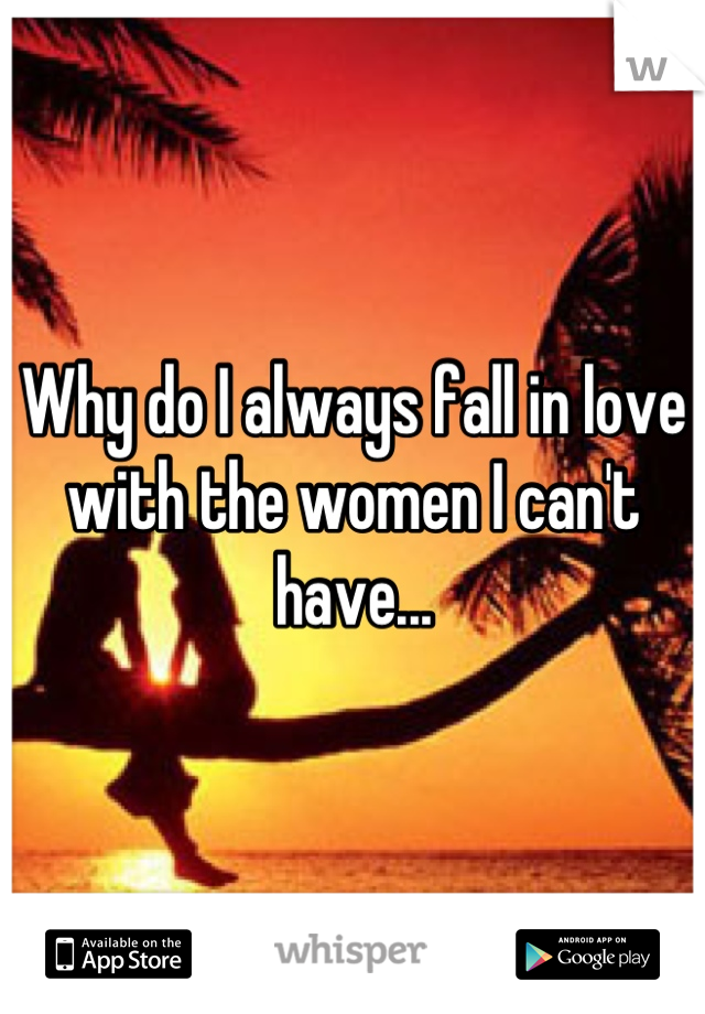 Why do I always fall in love with the women I can't have...