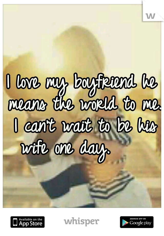 I love my boyfriend he means the world to me. I can't wait to be his wife one day.