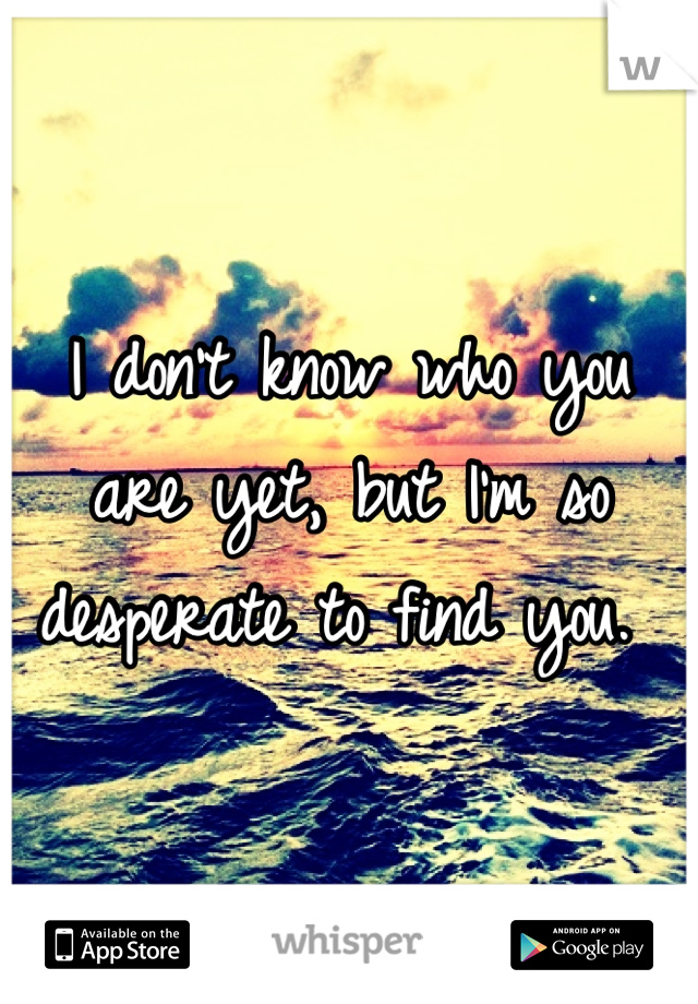 I don't know who you are yet, but I'm so desperate to find you.