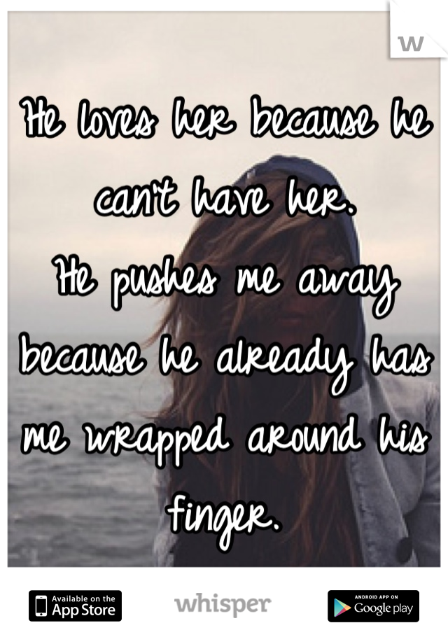 He loves her because he can't have her. He pushes me away because he already has me wrapped around his finger.