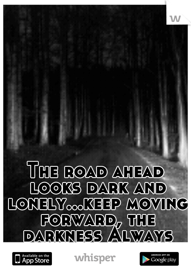 The road ahead looks dark and lonely...keep moving forward, the darkness Always turns into Light!